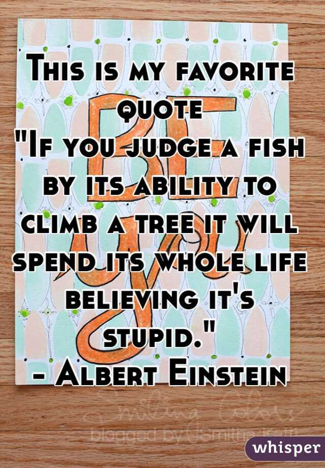 """This is my favorite quote """"If you judge a fish by its ability to climb a tree it will spend its whole life believing it's stupid."""" - Albert Einstein"""