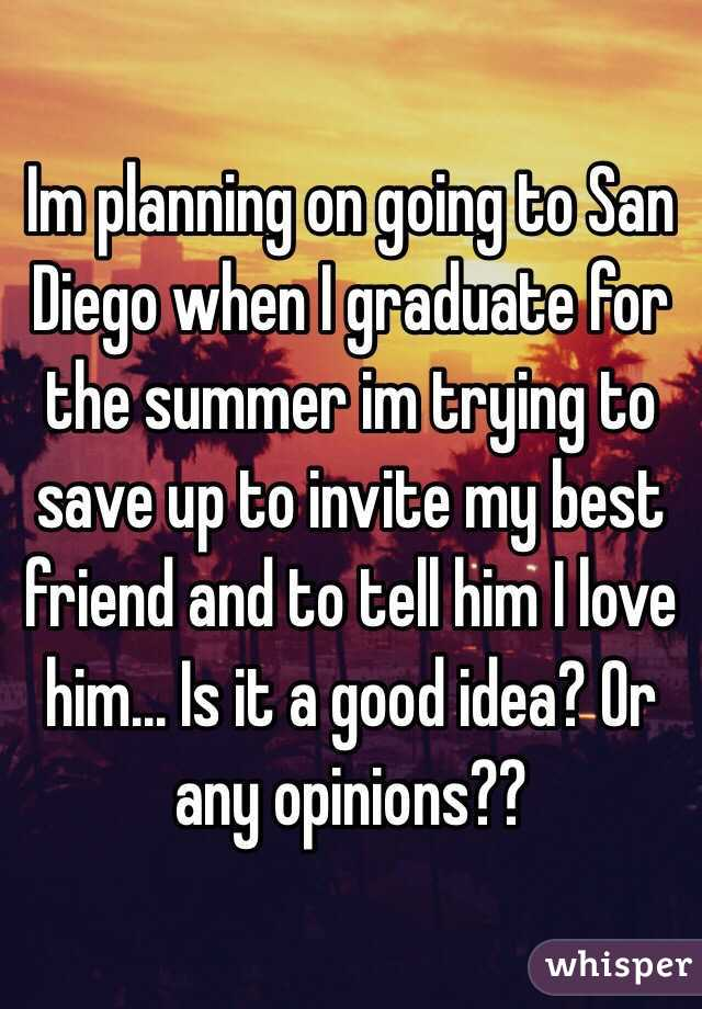 Im planning on going to San Diego when I graduate for the summer im trying to save up to invite my best friend and to tell him I love him... Is it a good idea? Or any opinions??