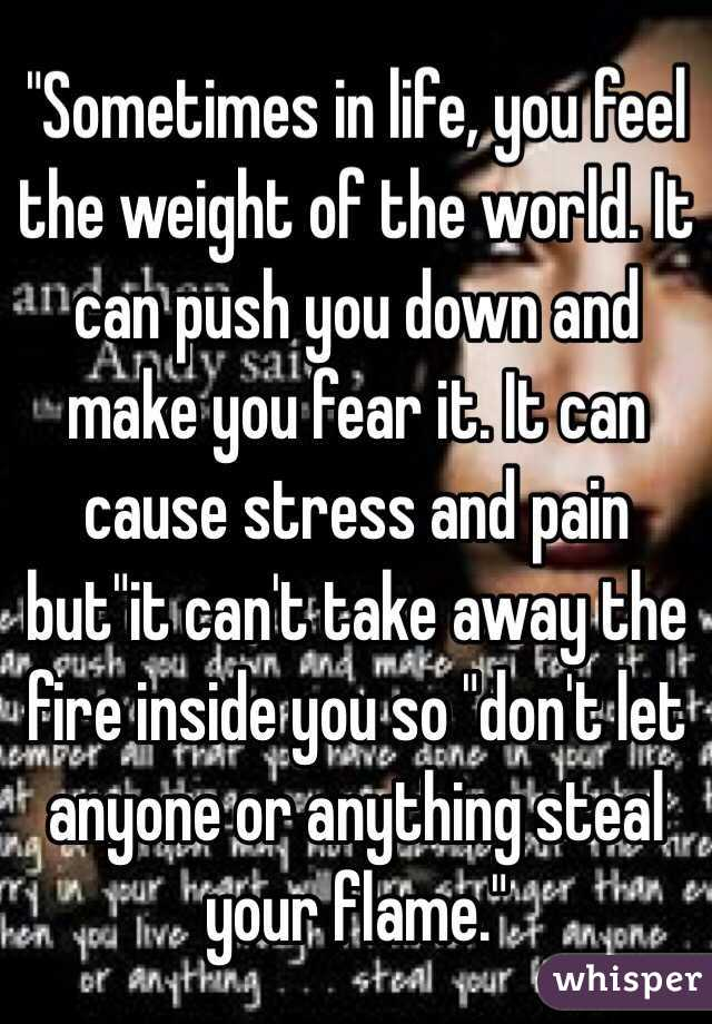 """Sometimes in life, you feel the weight of the world. It can push you down and make you fear it. It can cause stress and pain but""it can't take away the fire inside you so ""don't let anyone or anything steal your flame."""