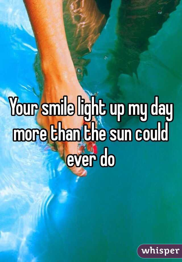 Your smile light up my day more than the sun could ever do