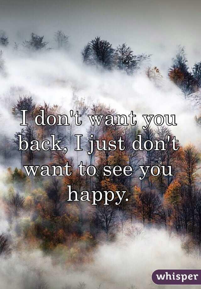 I don't want you back, I just don't want to see you happy.