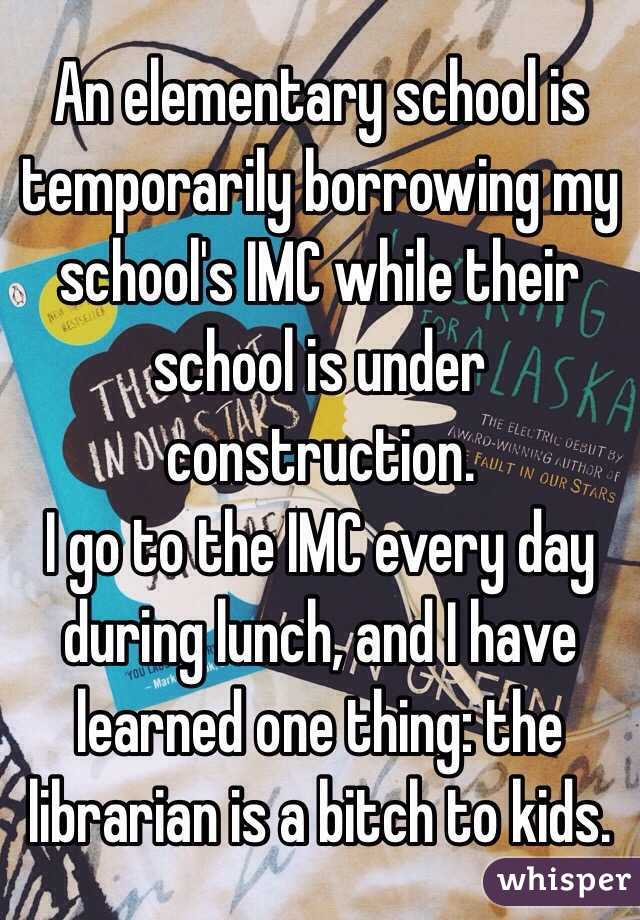 An elementary school is temporarily borrowing my school's IMC while their school is under construction.  I go to the IMC every day during lunch, and I have learned one thing: the librarian is a bitch to kids.