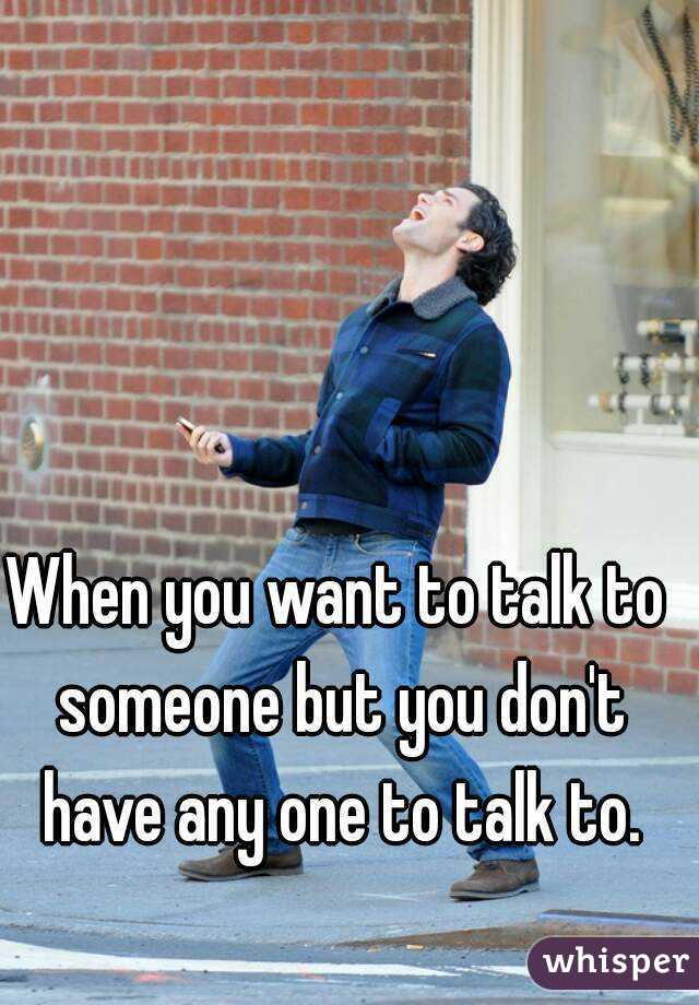 When you want to talk to someone but you don't have any one to talk to.