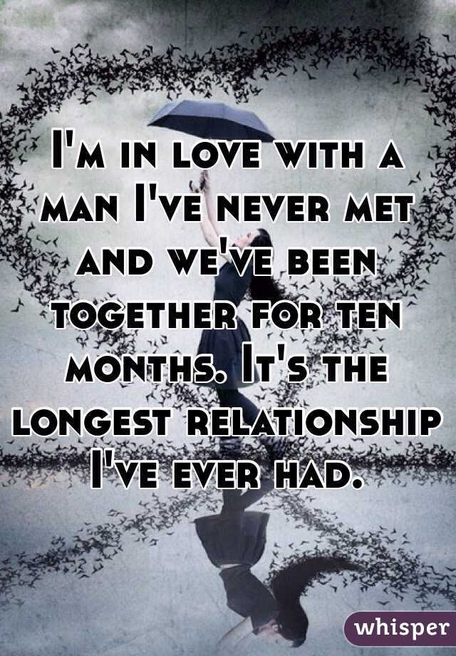 I'm in love with a man I've never met and we've been together for ten months. It's the longest relationship I've ever had.