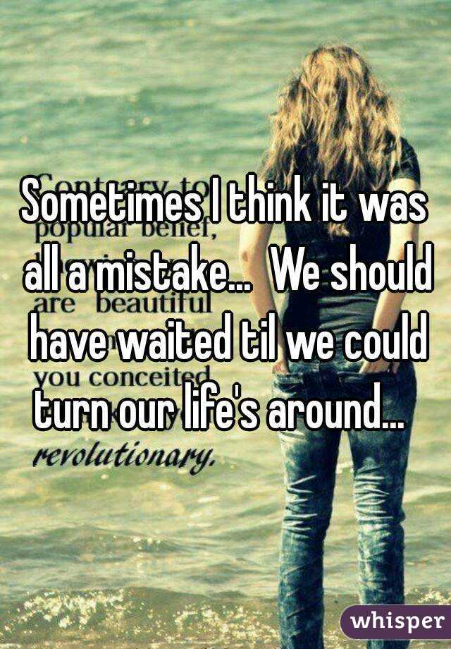 Sometimes I think it was all a mistake...  We should have waited til we could turn our life's around...