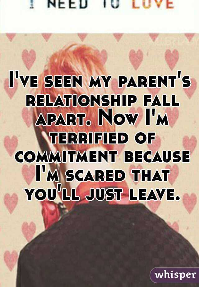 I've seen my parent's relationship fall apart. Now I'm terrified of commitment because I'm scared that you'll just leave.