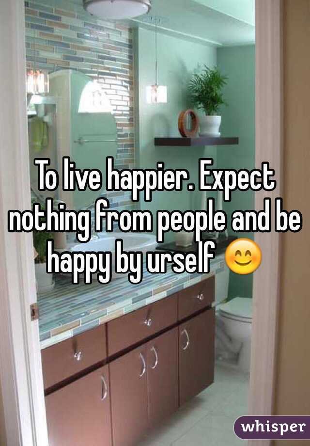 To live happier. Expect nothing from people and be happy by urself 😊