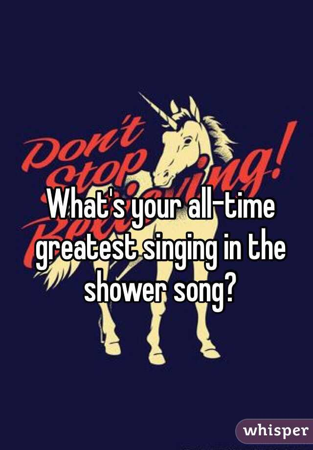 What's your all-time greatest singing in the shower song?