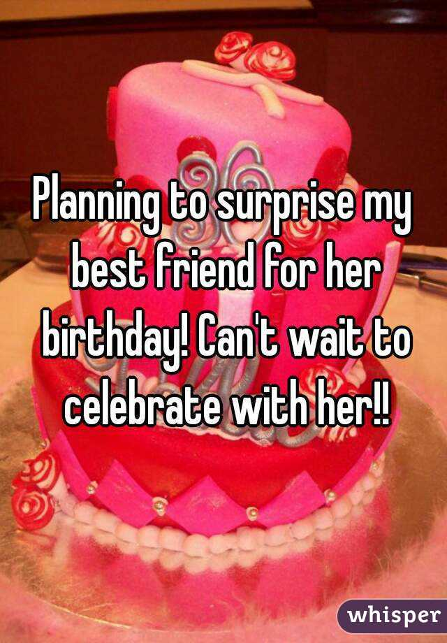 Planning to surprise my best friend for her birthday! Can't wait to celebrate with her!!