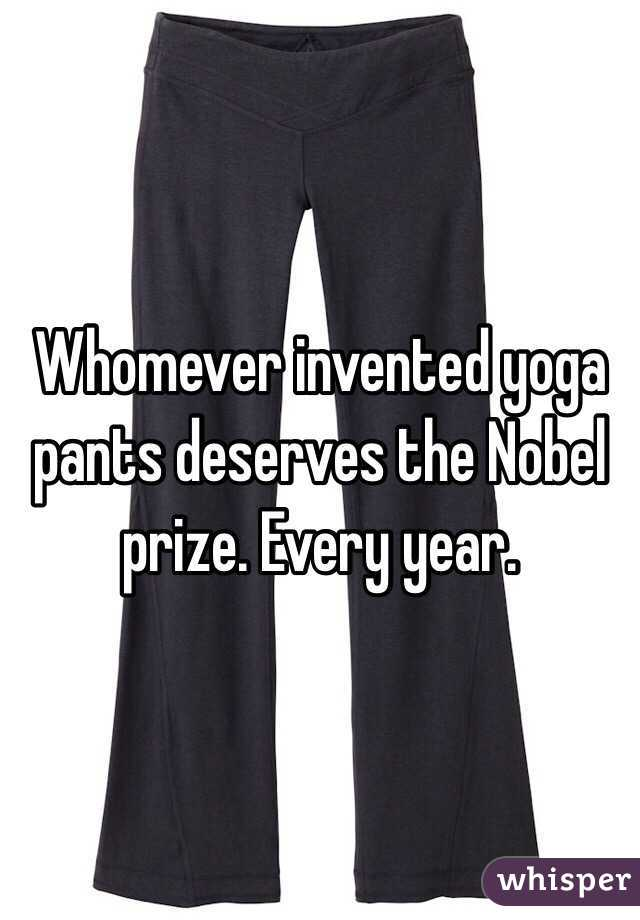 Whomever invented yoga pants deserves the Nobel prize. Every year.