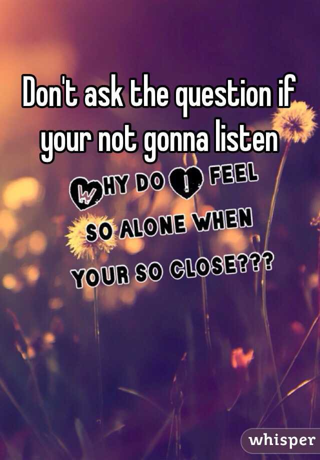Don't ask the question if your not gonna listen