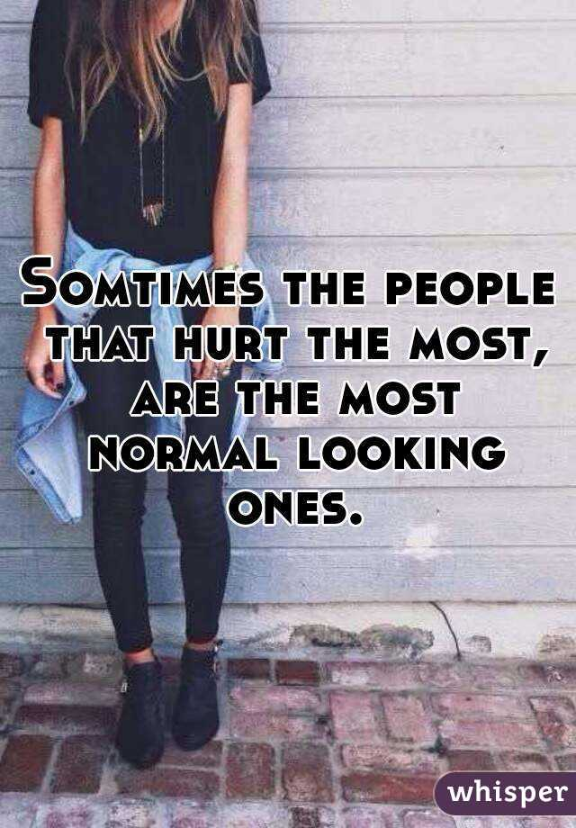 Somtimes the people that hurt the most, are the most normal looking ones.