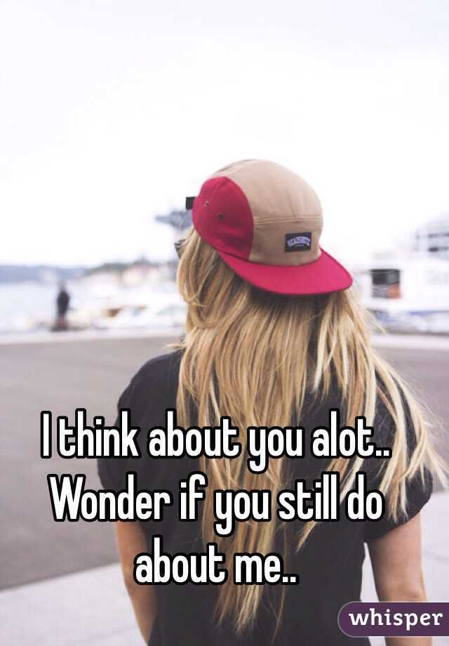 I think about you alot.. Wonder if you still do about me..