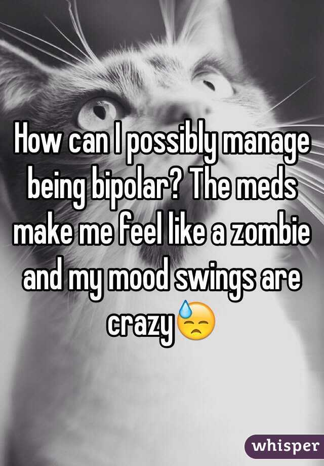 How can I possibly manage being bipolar? The meds make me feel like a zombie and my mood swings are crazy😓