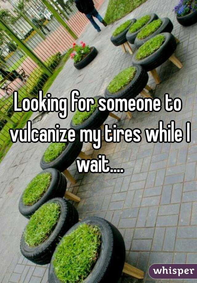Looking for someone to vulcanize my tires while I wait....