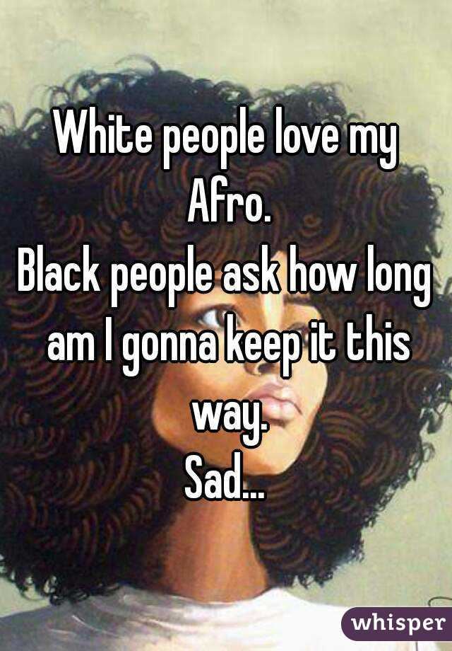 White people love my Afro. Black people ask how long am I gonna keep it this way. Sad...