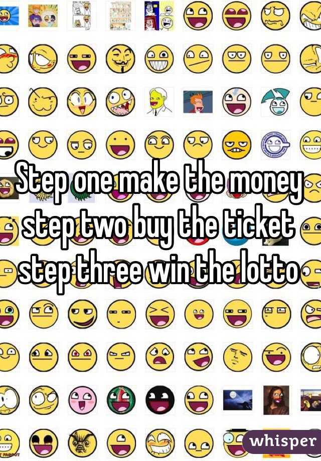 Step one make the money step two buy the ticket step three win the lotto
