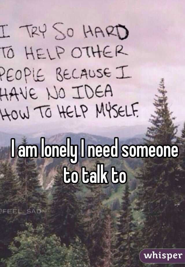 I am lonely I need someone to talk to