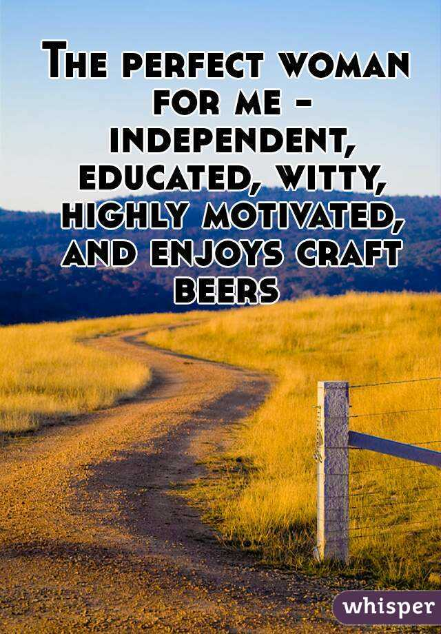 The perfect woman for me - independent, educated, witty, highly motivated, and enjoys craft beers