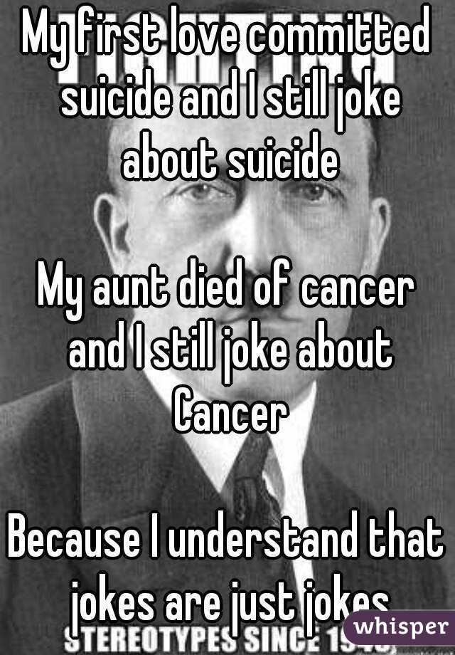 My first love committed suicide and I still joke about suicide  My aunt died of cancer and I still joke about Cancer  Because I understand that jokes are just jokes