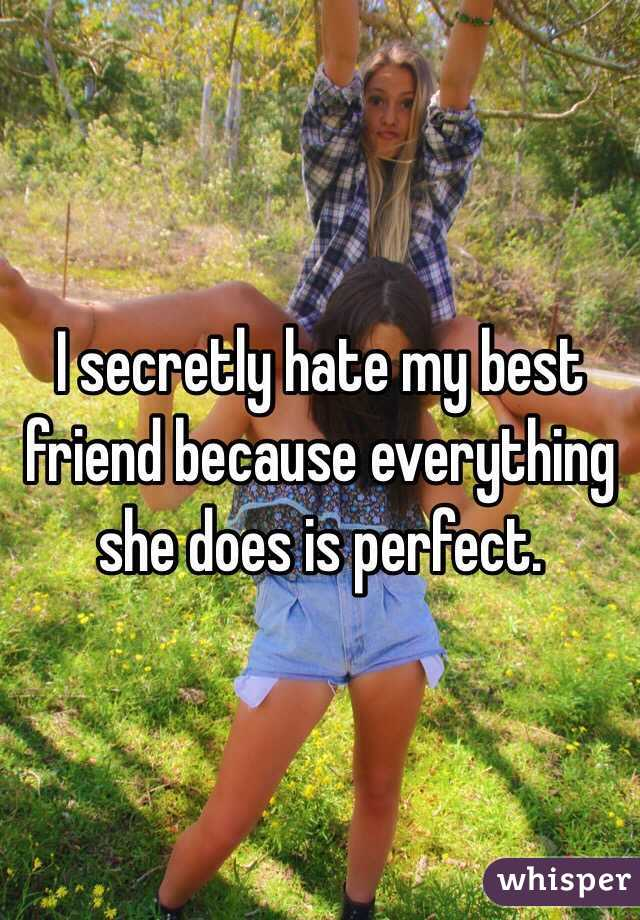 I secretly hate my best friend because everything she does is perfect.