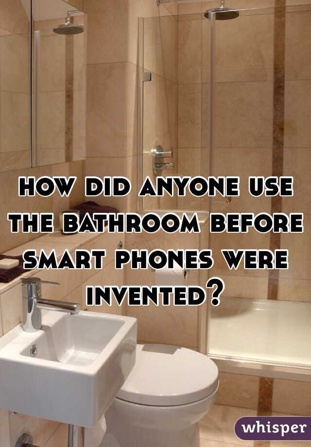 how did anyone use the bathroom before smart phones were invented?