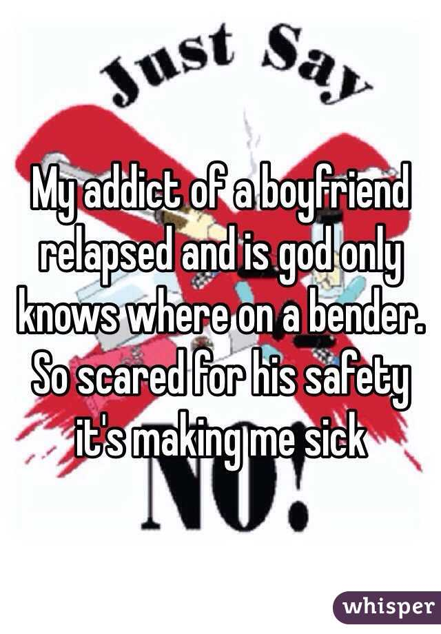 My addict of a boyfriend relapsed and is god only knows where on a bender. So scared for his safety it's making me sick