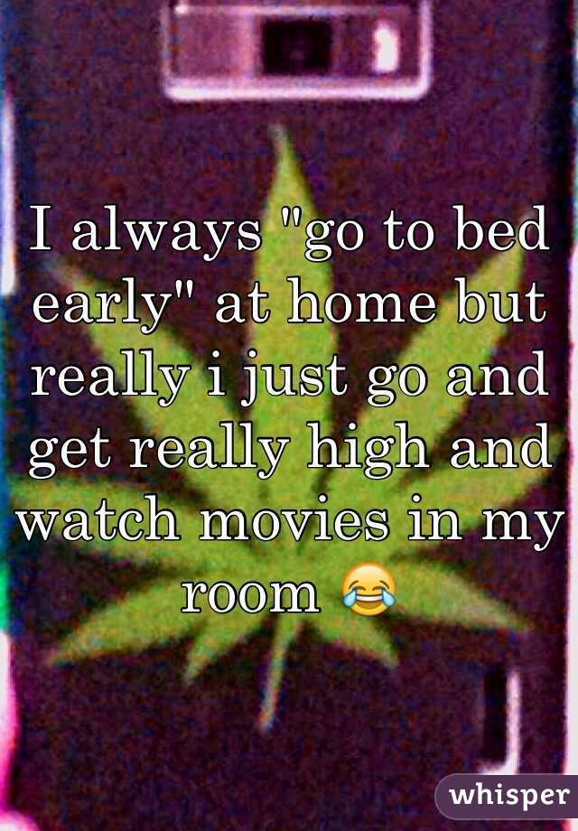 """I always """"go to bed early"""" at home but really i just go and get really high and watch movies in my room 😂"""