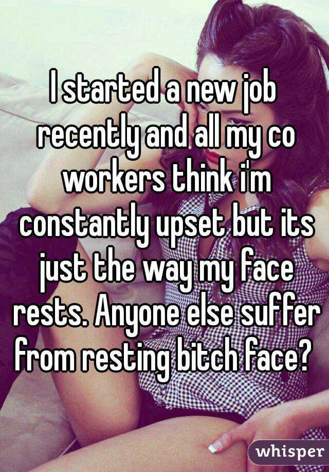 I started a new job recently and all my co workers think i'm constantly upset but its just the way my face rests. Anyone else suffer from resting bitch face?