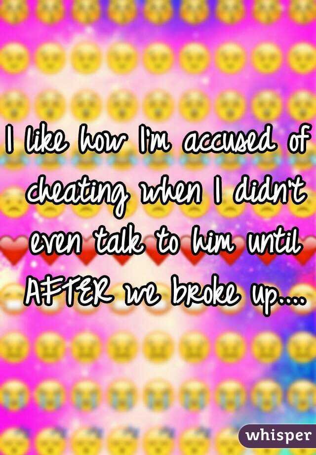 I like how I'm accused of cheating when I didn't even talk to him until AFTER we broke up....
