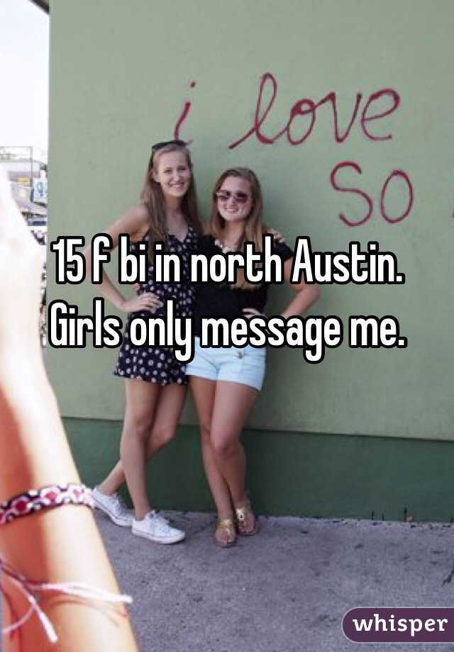 15 f bi in north Austin. Girls only message me.