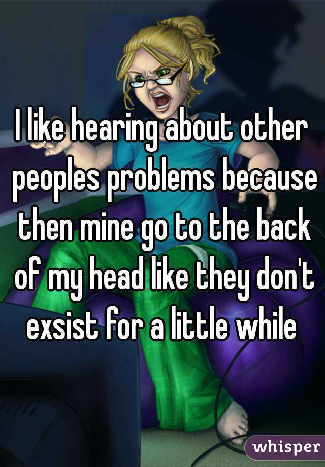 I like hearing about other peoples problems because then mine go to the back of my head like they don't exsist for a little while