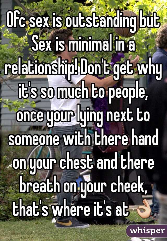Ofc sex is outstanding but Sex is minimal in a relationship! Don't get why it's so much to people, once your lying next to someone with there hand on your chest and there breath on your cheek, that's where it's at 👌