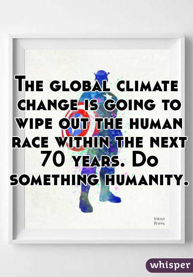 The global climate change is going to wipe out the human race within the next 70 years. Do something humanity.
