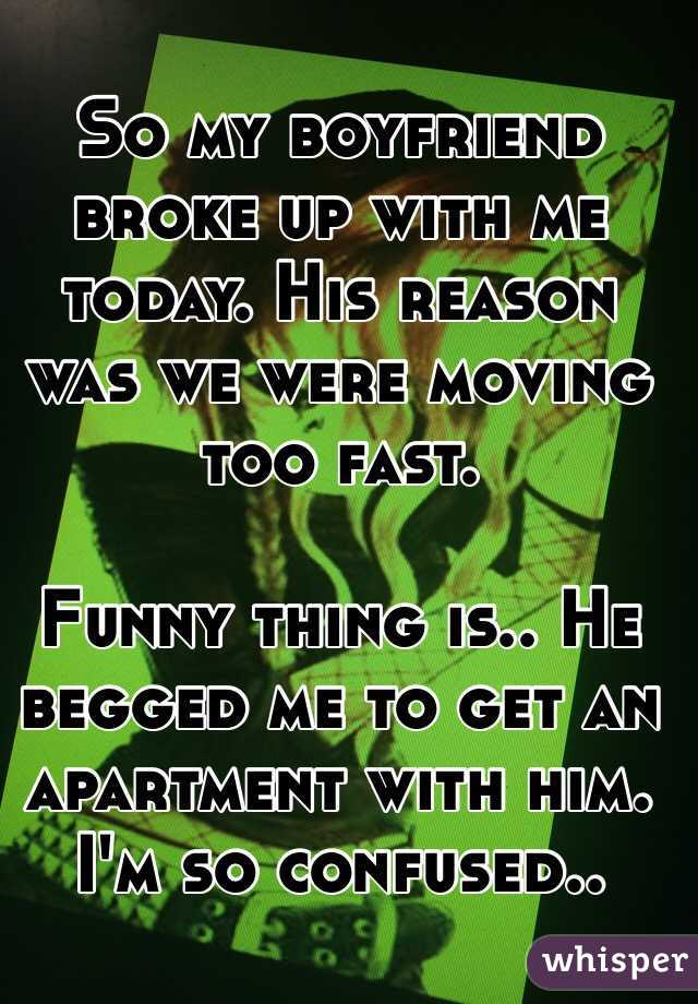 So my boyfriend broke up with me today. His reason was we were moving too fast.  Funny thing is.. He begged me to get an apartment with him. I'm so confused..