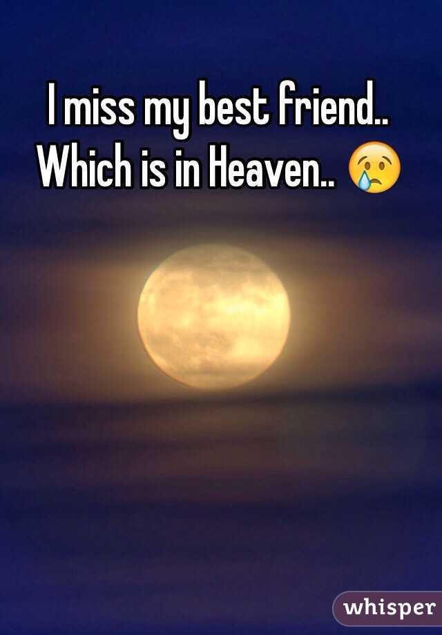 I miss my best friend.. Which is in Heaven.. 😢