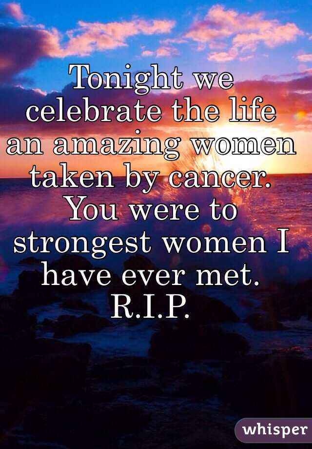 Tonight we celebrate the life an amazing women taken by cancer. You were to strongest women I have ever met.  R.I.P.