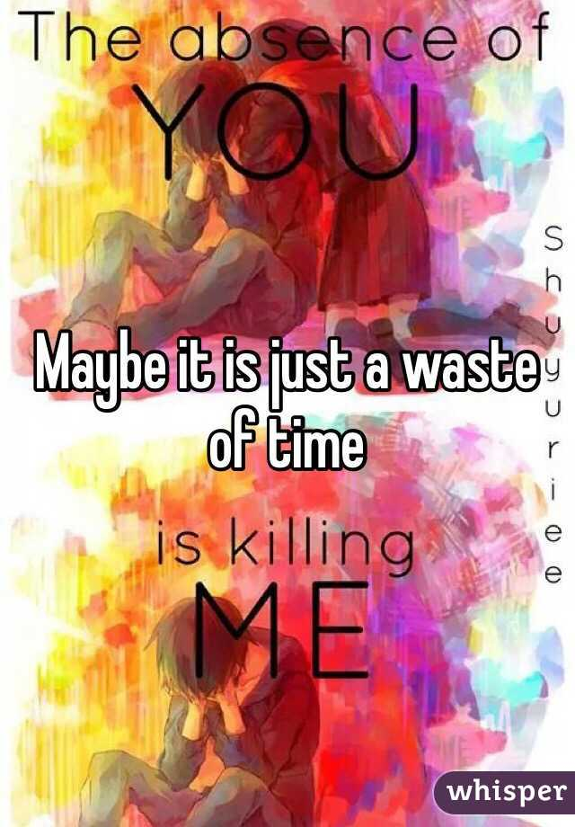 Maybe it is just a waste of time