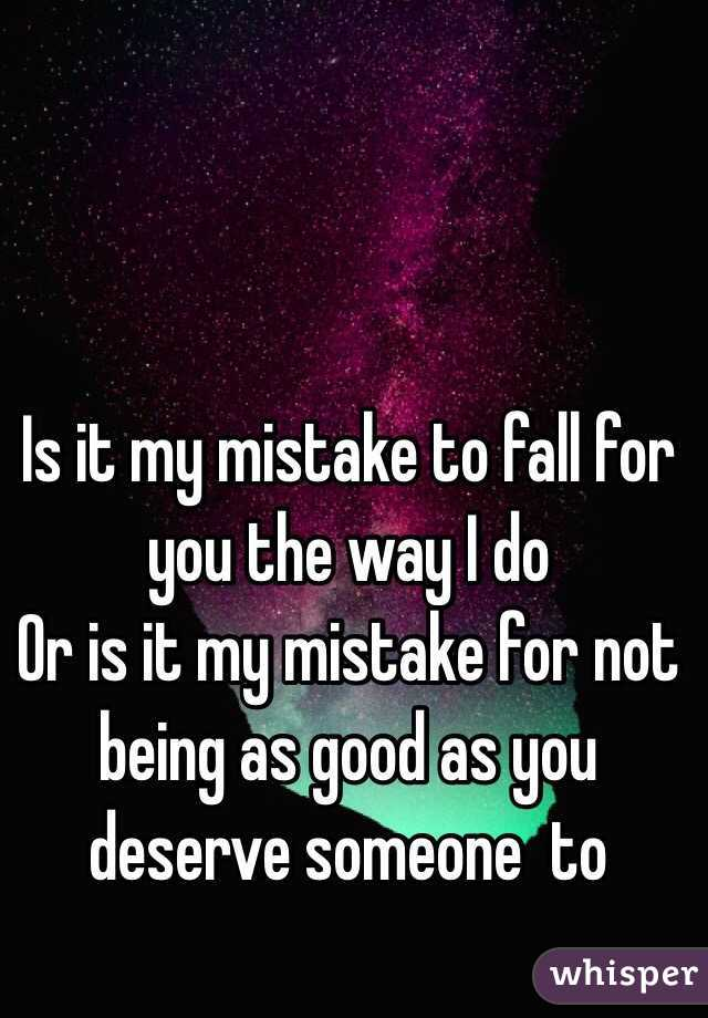 Is it my mistake to fall for you the way I do  Or is it my mistake for not being as good as you deserve someone  to
