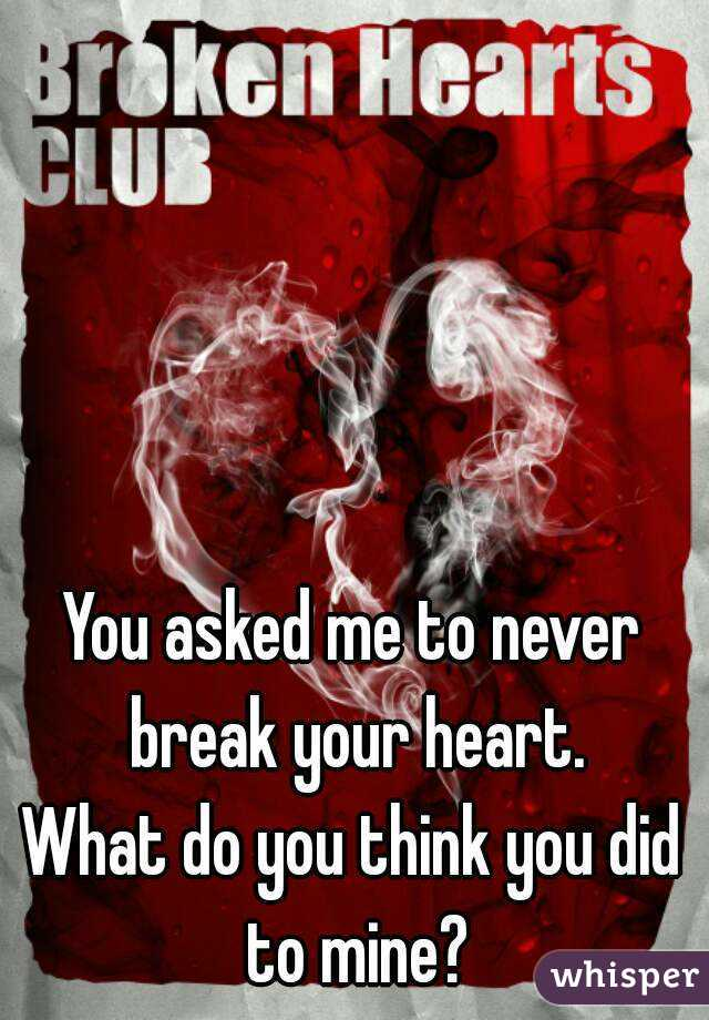 You asked me to never break your heart. What do you think you did to mine?