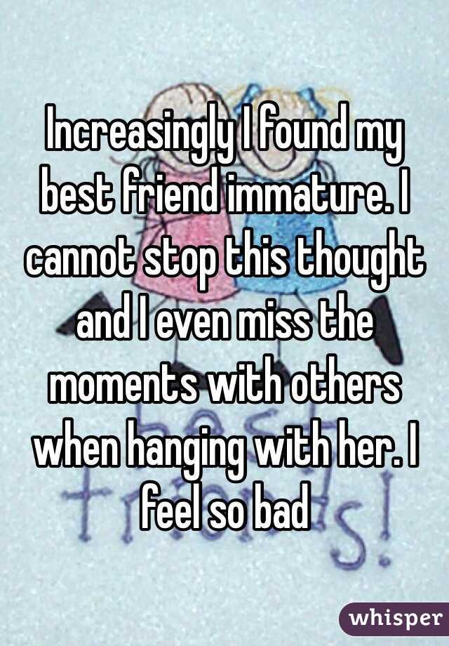 Increasingly I found my best friend immature. I cannot stop this thought and I even miss the moments with others when hanging with her. I feel so bad