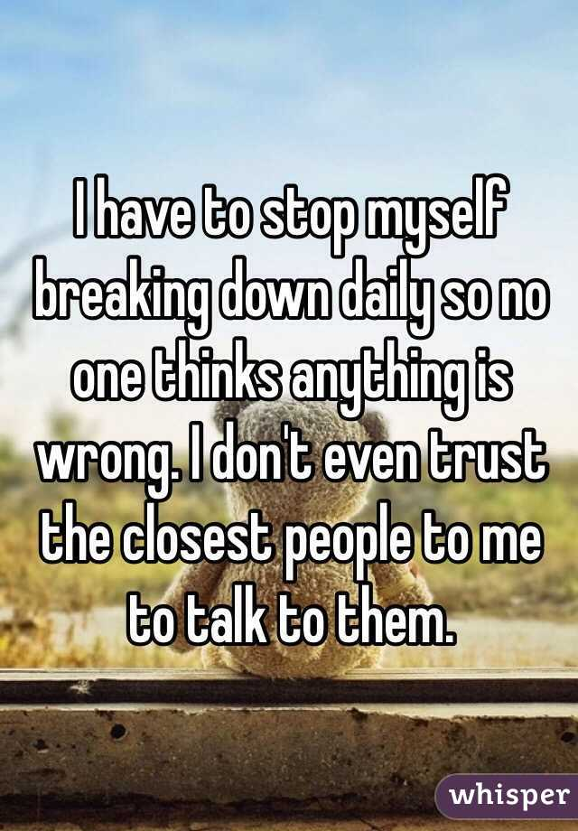 I have to stop myself breaking down daily so no one thinks anything is wrong. I don't even trust the closest people to me to talk to them.