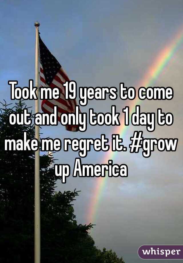Took me 19 years to come out and only took 1 day to make me regret it. #grow up America