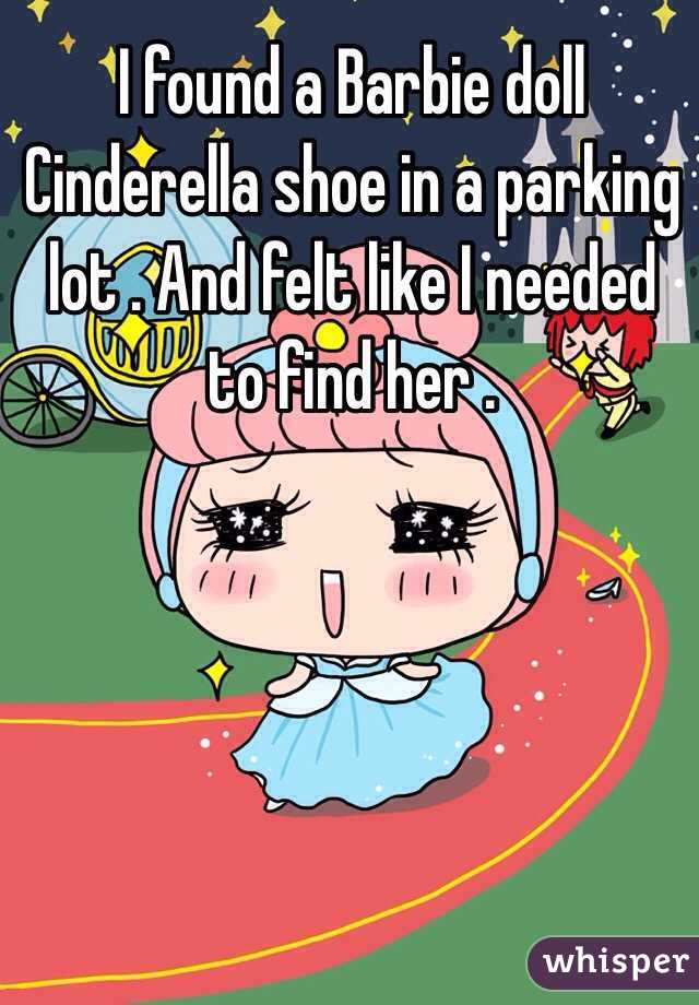I found a Barbie doll Cinderella shoe in a parking lot . And felt like I needed to find her .