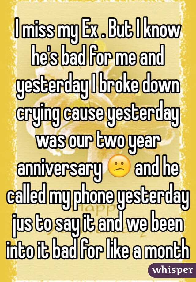 I miss my Ex . But I know he's bad for me and yesterday I broke down crying cause yesterday was our two year anniversary 😕 and he called my phone yesterday jus to say it and we been into it bad for like a month