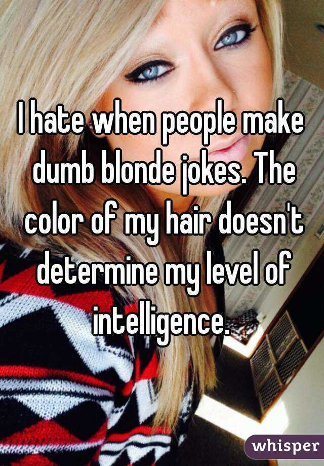 I Hate When People Make Dumb Blonde Jokes The Color Of My Hair