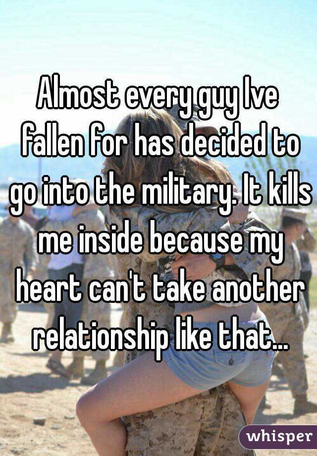 Almost every guy Ive fallen for has decided to go into the military. It kills me inside because my heart can't take another relationship like that...