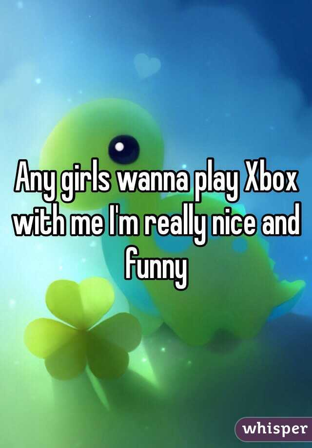 Any girls wanna play Xbox with me I'm really nice and funny
