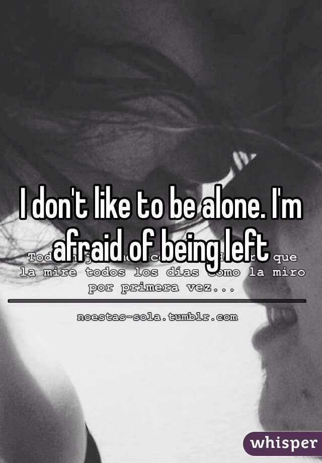 I don't like to be alone. I'm afraid of being left