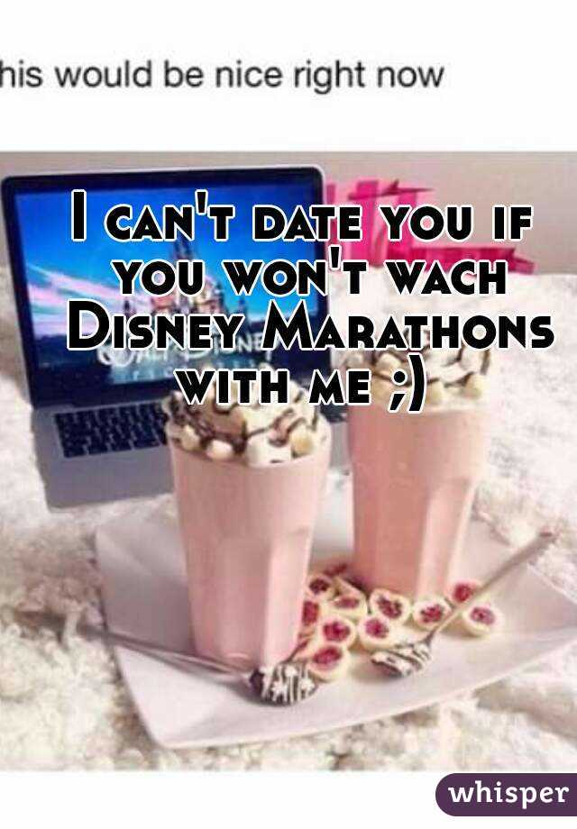 I can't date you if you won't wach Disney Marathons with me ;)